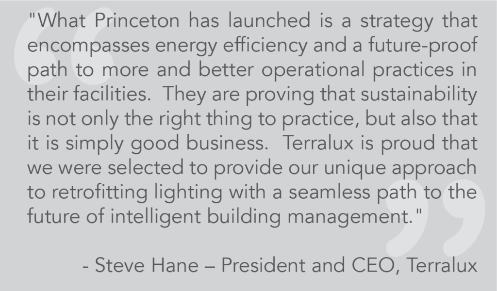 "Steve Hane – President and CEO ""What Princeton has launched is a strategy that encompasses energy efficiency and a future-proof path to more and better operational practices in their facilities. They are proving that sustainability is not only the right thing to practice, but also that it is simply good business. Terralux is proud that we were selected to provide our unique approach to retrofitting lighting with a seamless path to the future of intelligent building management."""